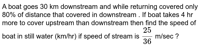A boat goes 30 km downstream and while returning covered only 80% of distance that covered in downstream . If boat takes 4 hr more to cover upstream than downstream then find the speed of boat in still water (km/hr) if speed of stream is `(25)/(36)` m/sec ?