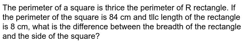 The perimeter of a square is thrice the perimeter of R rectangle. If the perimeter of the square is 84 cm and tllc length of the rectangle is 8 cm, what is the difference between the breadth of the rectangle and the side of the square?