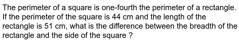 The perimeter of a square is one-fourth the perimeter of a rectangle. If the perimeter of the square is 44 cm and the length of the rectangle is 51 cm, what is the difference between the breadth of the rectangle and the side of the  square ?