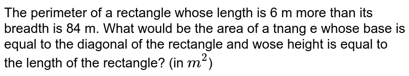 The perimeter of a rectangle whose length is 6 m more than its breadth is 84 m. What would be the area of a tnang e whose base is equal to the diagonal of the rectangle and wose height is equal to the length of the rectangle? (in `m^2`)