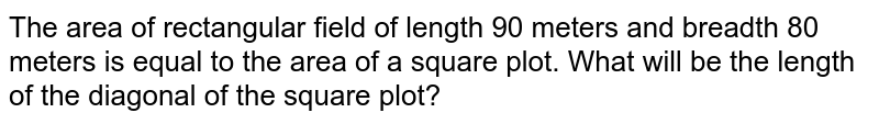 The area of rectangular field of length 90 meters and breadth 80 meters is equal to the area of a square plot. What will be the length of the diagonal of the square plot?