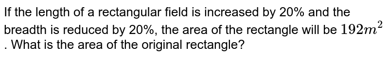 If the length of a rectangular field is increased by 20% and the breadth is reduced by 20%, the area of the rectangle will be `192 m^2` . What is the area of the original rectangle?