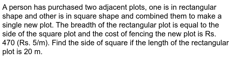 A person has purchased two adjacent plots, one is in rectangular shape and other is in square shape and combined them to make a single new plot. The breadth of the rectangular plot is equal to the side of the square plot and the cost of fencing the new plot is Rs. 470 (Rs. 5/m). Find the side of square if the length of the rectangular plot is 20 m.