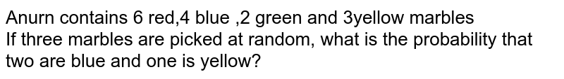 Anurn contains 6 red,4 blue ,2 green and 3yellow marbles <br> If three marbles are picked  at random, what is the probability that two are blue  and one is yellow?