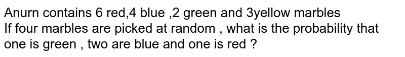 Anurn contains 6 red,4 blue ,2 green and 3yellow marbles <br> If four marbles are picked at random , what is the  probability  that one is green , two  are blue and one is red ?