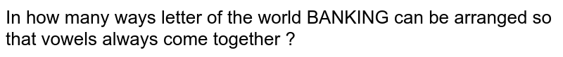 In how many ways  letter  of the  world  BANKING can be  arranged so that  vowels  always  come  together ?