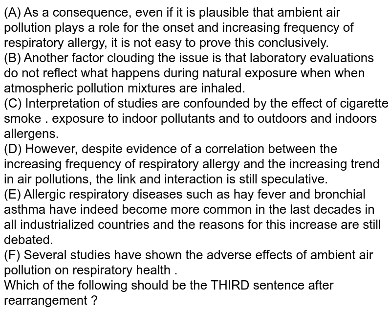 (A) As a consequence, even if it is plausible that ambient air pollution plays a role for the  onset and increasing frequency of respiratory allergy, it is not easy to prove this conclusively. <br> (B) Another factor clouding the issue is that laboratory evaluations do not reflect what happens during natural exposure when when atmospheric pollution mixtures are inhaled.  <br> (C) Interpretation of studies are confounded by the effect of cigarette smoke . exposure to indoor pollutants and to outdoors and indoors allergens. <br> (D) However, despite evidence of a correlation between the increasing frequency of respiratory allergy and the increasing trend in air pollutions, the link and interaction is still speculative.  <br> (E) Allergic respiratory diseases such as hay fever and bronchial asthma have indeed become more common in the last decades in all industrialized countries and the reasons for this increase are still debated.  <br> (F) Several studies have shown the adverse effects of ambient air pollution on respiratory health .  <br> Which of the following should be the THIRD sentence after rearrangement ?