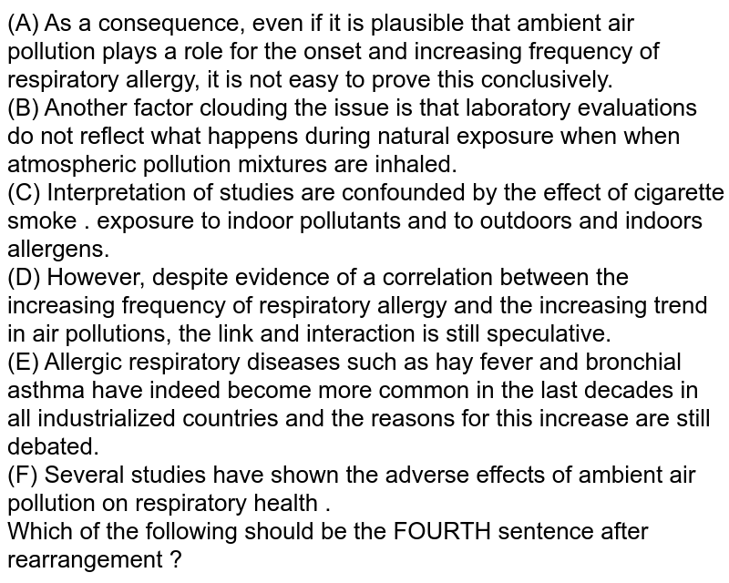 (A) As a consequence, even if it is plausible that ambient air pollution plays a role for the  onset and increasing frequency of respiratory allergy, it is not easy to prove this conclusively. <br> (B) Another factor clouding the issue is that laboratory evaluations do not reflect what happens during natural exposure when when atmospheric pollution mixtures are inhaled.  <br> (C) Interpretation of studies are confounded by the effect of cigarette smoke . exposure to indoor pollutants and to outdoors and indoors allergens. <br> (D) However, despite evidence of a correlation between the increasing frequency of respiratory allergy and the increasing trend in air pollutions, the link and interaction is still speculative.  <br> (E) Allergic respiratory diseases such as hay fever and bronchial asthma have indeed become more common in the last decades in all industrialized countries and the reasons for this increase are still debated.  <br> (F) Several studies have shown the adverse effects of ambient air pollution on respiratory health .  <br> Which of the following should be the FOURTH sentence after rearrangement ?