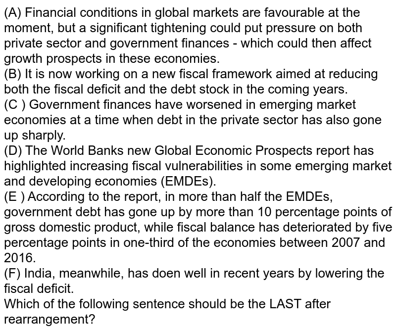 (A) Financial conditions in global markets are favourable at the moment, but a significant tightening could put pressure on both private sector and government finances - which could then affect growth prospects  in these economies. <br> (B) It is now working on a new fiscal framework aimed at reducing both the fiscal deficit and the debt stock in the coming years. <br> (C ) Government finances have worsened in emerging market economies  at a time when debt in the private sector has also gone up sharply. <br> (D) The World Bank's new Global Economic Prospects report has highlighted increasing fiscal vulnerabilities in some emerging market and developing economies (EMDEs). <br> (E ) According to the report, in more than half the EMDEs, government  debt has gone up by more than 10 percentage points of gross domestic product, while fiscal balance has deteriorated  by five percentage points in one-third of the economies between 2007 and 2016. <br> (F) India, meanwhile, has doen well in recent years by lowering the fiscal deficit. <br> Which of the following sentence should be the LAST after rearrangement?