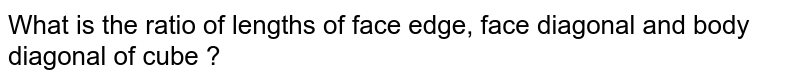 What is the ratio of lengths of face edge, face diagonal and body diagonal of cube ?