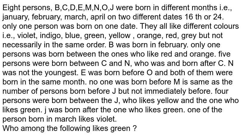 Eight persons, B,C,D,E,M,N,O,J were born in different months i.e., january, february, march, april on two different dates 16 th or 24. only one person was born on one date. They all like different colours i.e., violet, indigo, blue, green, yellow , orange, red, grey but not necessarily in the same order. B was born in february. only one persons was born between the ones who like red and orange. five persons were born between C and N, who was and born after C. N was not the youngest. E was born before O and both of them were born in the same month. no one was born before M is same as the number of persons born before J but not immediately before. four persons were born between the J, who likes yellow and the one who likes green. j was born after the one who likes green. one of the person born in march likes violet. <br> Who among the following likes green ?
