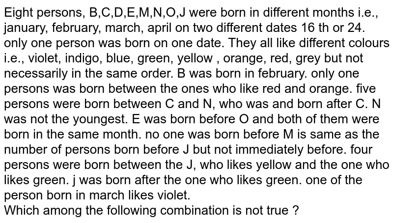 Eight persons, B,C,D,E,M,N,O,J were born in different months i.e., january, february, march, april on two different dates 16 th or 24. only one person was born on one date. They all like different colours i.e., violet, indigo, blue, green, yellow , orange, red, grey but not necessarily in the same order. B was born in february. only one persons was born between the ones who like red and orange. five persons were born between C and N, who was and born after C. N was not the youngest. E was born before O and both of them were born in the same month. no one was born before M is same as the number of persons born before J but not immediately before. four persons were born between the J, who likes yellow and the one who likes green. j was born after the one who likes green. one of the person born in march likes violet. <br> Which among the following combination is not true ?
