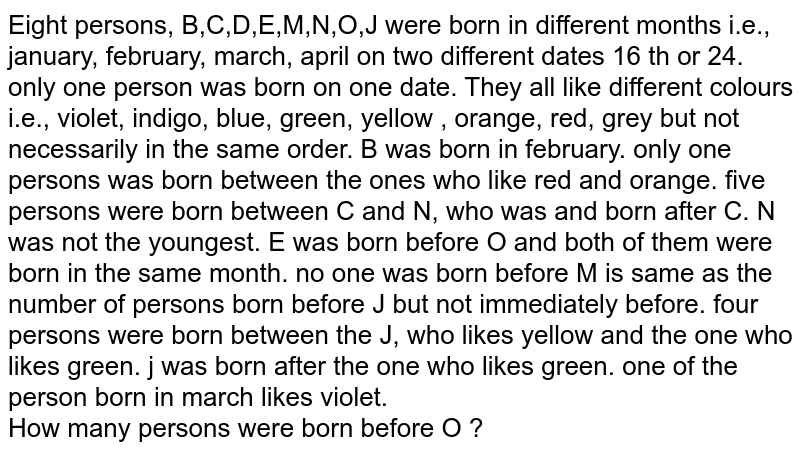 Eight persons, B,C,D,E,M,N,O,J were born in different months i.e., january, february, march, april on two different dates 16 th or 24. only one person was born on one date. They all like different colours i.e., violet, indigo, blue, green, yellow , orange, red, grey but not necessarily in the same order. B was born in february. only one persons was born between the ones who like red and orange. five persons were born between C and N, who was and born after C. N was not the youngest. E was born before O and both of them were born in the same month. no one was born before M is same as the number of persons born before J but not immediately before. four persons were born between the J, who likes yellow and the one who likes green. j was born after the one who likes green. one of the person born in march likes violet. <br> How many persons  were born before O ?
