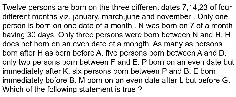 Twelve persons are born on the three different dates 7,14,23 of four different months viz. january, march,june and november . Only one person is born on one date of a month . N was born on 7 of a month having 30 days. Only three persons were born between N and H. H does not born on an even date of a mongth. As many as persons born after H as born before A. five persons born between A and D. only two persons born between F and E. P born on an even date but immediately after K. six persons born between P and B. E born immediately bofore B. M born on an even date after L but before G. <br> Which of the following statement is true ?