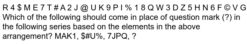 R 4 $ M E 7 T # A 2 J @ U K 9 P I % 1 8 Q W 3 D Z 5 H N 6 F  © V G  <br> Which of the following should come in place of question mark (?) in the following series based on the elements in the above arrangement?