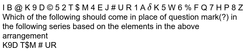 I B @ K 9 D © 5 2 T $ M 4 E J #  U R 1 A `delta`  K 5 W 6 % F Q 7 H P 8  Z <br> Which of the following should come in place of question mark(?) in the following series based on the elements in the above arrangement <br> K9D  T$M   # UR