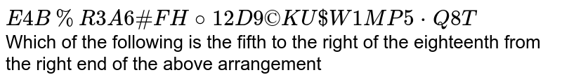 ` E 4 B % R 3 A 6 # F H @ 12 D 9 ©K U $ W 1 M P 5 * Q 8 T` <br>  Which of the following is the fifth to the right of the eighteenth from the right end of the above arrangement