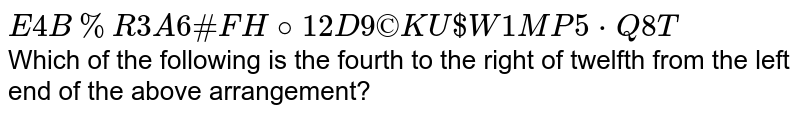` E 4 B % R 3 A 6 # F H @ 12 D 9 ©K U $ W 1 M P 5 * Q 8 T` <br> Which of the following is the fourth to the right of twelfth from the left end of the above arrangement?