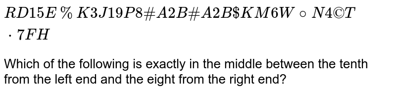`R D 1 5 E % K 3 J 1 9 P 8 # A 2 B # A 2 B $ K M 6 W @ N 4 © T * 7 F H` <br>   Which of the following is exactly in the middle between the tenth from the left end and the eight from the right end?