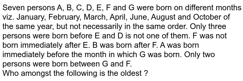 Seven persons A, B, C, D, E, F and G were born on different months viz. January, February, March, April, June, August and October of the same year, but not necessarily in the same order. Only three persons were born before E and D is not one of them. F was not born immediately after E. B was born after F. A was born immediately before the month in which G was born. Only two persons were born between G and F. <br> Who amongst the following is the oldest ?