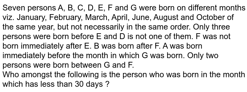 Seven persons A, B, C, D, E, F and G were born on different months viz. January, February, March, April, June, August and October of the same year, but not necessarily in the same order. Only three persons were born before E and D is not one of them. F was not born immediately after E. B was born after F. A was born immediately before the month in which G was born. Only two persons were born between G and F. <br> Who amongst the following is the person who was born in the month which has less than 30 days ?