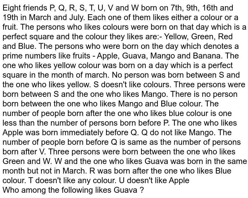 Eight friends P, Q, R, S, T, U, V and W born on 7th, 9th, 16th and 19th in March and July. Each one of them likes either a colour or a fruit. The persons who likes colours were born on that day which is a perfect square and the colour they likes are:- Yellow, Green, Red and Blue. The persons who were born on the day which denotes a prime numbers like fruits - Apple, Guava, Mango and Banana. The one who likes yellow colour was born on a day which is a perfect square in the month of march. No person was born between S and the one who likes yellow. S doesn't like colours. Three persons were born between S and the one who likes Mango. There is no person born between the one who likes Mango and Blue colour. The number of people born after the one who likes blue colour is one less than the number of persons born before P. The one who likes Apple was born immediately before Q. Q do not like Mango. The number of people born before Q is same as the number of persons born after V. Three persons were born between the one who likes Green and W. W and the one who likes Guava was born in the same month but not in March. R was born after the one who likes Blue colour. T doesn't like any colour. U doesn't like Apple <br> Who among the following likes Guava ?