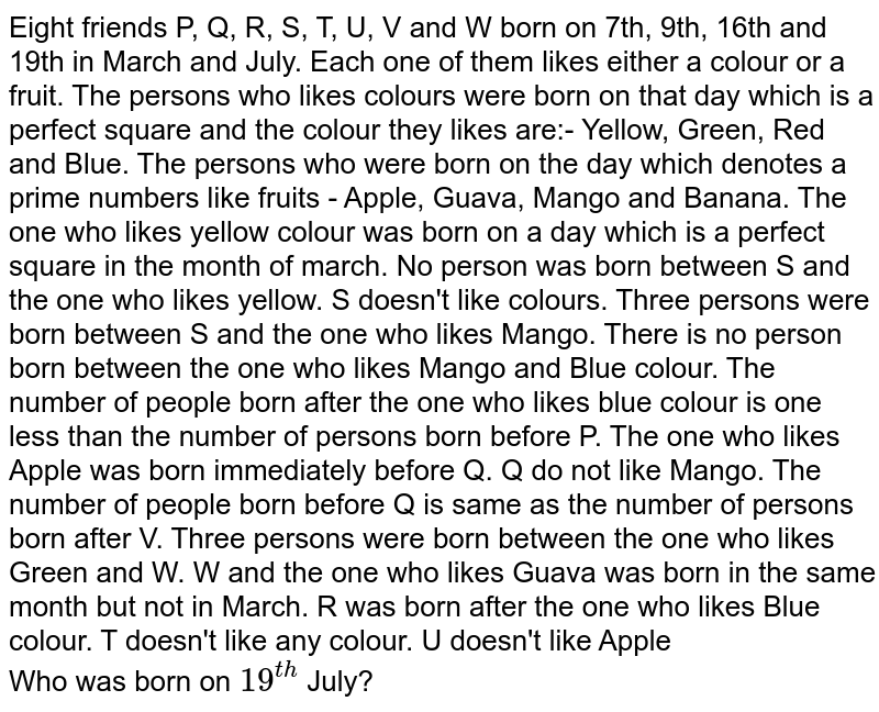 Eight friends P, Q, R, S, T, U, V and W born on 7th, 9th, 16th and 19th in March and July. Each one of them likes either a colour or a fruit. The persons who likes colours were born on that day which is a perfect square and the colour they likes are:- Yellow, Green, Red and Blue. The persons who were born on the day which denotes a prime numbers like fruits - Apple, Guava, Mango and Banana. The one who likes yellow colour was born on a day which is a perfect square in the month of march. No person was born between S and the one who likes yellow. S doesn't like colours. Three persons were born between S and the one who likes Mango. There is no person born between the one who likes Mango and Blue colour. The number of people born after the one who likes blue colour is one less than the number of persons born before P. The one who likes Apple was born immediately before Q. Q do not like Mango. The number of people born before Q is same as the number of persons born after V. Three persons were born between the one who likes Green and W. W and the one who likes Guava was born in the same month but not in March. R was born after the one who likes Blue colour. T doesn't like any colour. U doesn't like Apple <br> Who was born on `19^(th)` July?