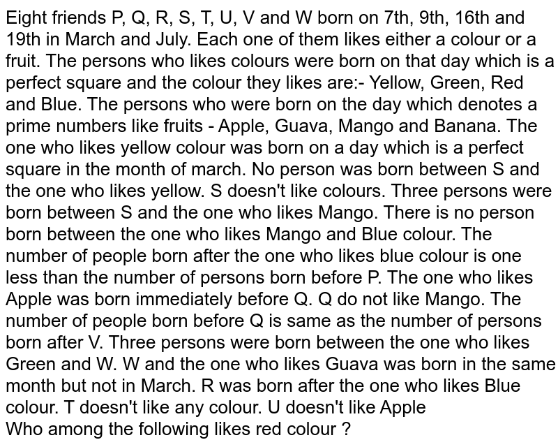 Eight friends P, Q, R, S, T, U, V and W born on 7th, 9th, 16th and 19th in March and July. Each one of them likes either a colour or a fruit. The persons who likes colours were born on that day which is a perfect square and the colour they likes are:- Yellow, Green, Red and Blue. The persons who were born on the day which denotes a prime numbers like fruits - Apple, Guava, Mango and Banana. The one who likes yellow colour was born on a day which is a perfect square in the month of march. No person was born between S and the one who likes yellow. S doesn't like colours. Three persons were born between S and the one who likes Mango. There is no person born between the one who likes Mango and Blue colour. The number of people born after the one who likes blue colour is one less than the number of persons born before P. The one who likes Apple was born immediately before Q. Q do not like Mango. The number of people born before Q is same as the number of persons born after V. Three persons were born between the one who likes Green and W. W and the one who likes Guava was born in the same month but not in March. R was born after the one who likes Blue colour. T doesn't like any colour. U doesn't like Apple <br> Who among the following likes red colour ?