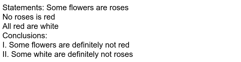 Statements: Some flowers are roses <br> No roses is red <br> All red are white <br> Conclusions: <br> I. Some flowers are definitely not red <br> II. Some white are definitely not roses