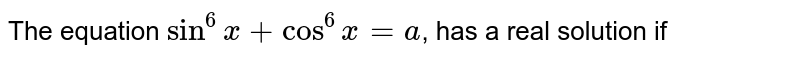 The equation `sin^(6)x+cos^(6)x=a`, has a real solution if