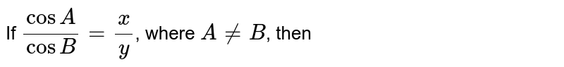 If `(cosA)/(cosB)=(x)/(y)`, where `A!=B`, then