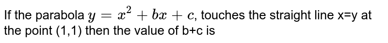 If the parabola `y=x^(2)+bx+c`, touches the straight line x=y at the point (1,1) then the value of b+c is