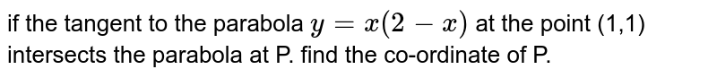 if the tangent to the parabola `y=x(2-x)` at the point (1,1) intersects the parabola at P. find the co-ordinate of P.