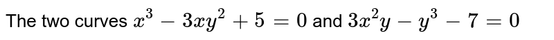 The two curves `x^(3)-3xy^(2)+5=0` and `3x^(2)y-y^(3)-7=0`