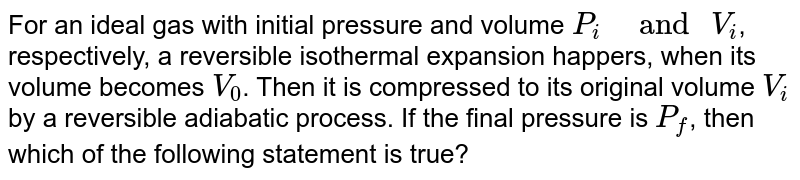 """For an ideal gas with initial pressure and volume `P_(i)""""   and """" V_(i)`, respectively, a reversible isothermal expansion happers, when its volume becomes `V_(0)`. Then it is compressed to its original volume `V_(i)`by a reversible adiabatic process. If the final pressure is `P_(f)`, then which of the following statement is true?"""