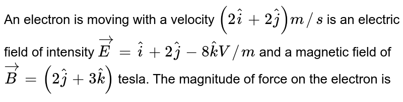 An electron is moving with a velocity `(2 hat(i) + 2hat(j))m//s` is an electric field of intensity `vec(E )= hat(i) + 2hat(j)- 8 hat(k) V//m` and a magnetic field of `vec(B)= (2 hat(j) + 3hat(k))` tesla. The magnitude of force on the electron is