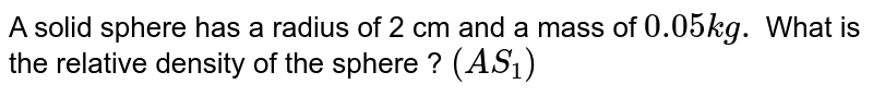 A solid sphere has a radius of 2 cm and a mass of `0.05 kg.` What is the relative density of the sphere ? `(AS_(1))`