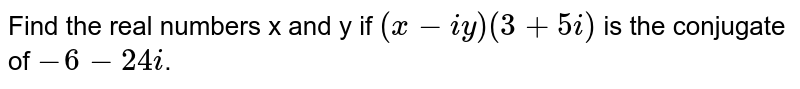 Find the real numbers x and y if (x-iy) (3+5i) is the conjugate of `-6 - 24 i`.