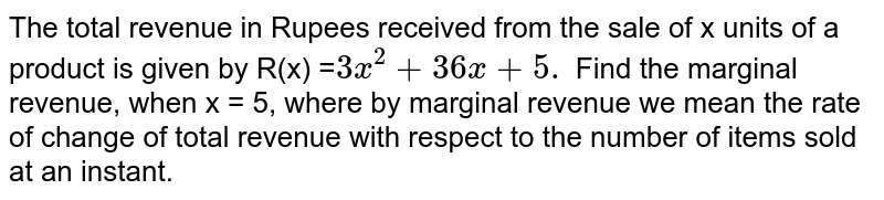 The total revenue in Rupees received from the sale of x units of a product is given by R(x) =` 3x^(2) + 36x + 5.` Find the marginal revenue, when x = 5, where by marginal revenue we mean the rate of change of total revenue with respect to the number of items sold at an instant.