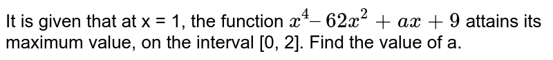 It is given that at x = 1, the function `x^(4) – 62x^(2) + ax + 9` attains its maximum value, on the interval [0, 2]. Find the value of a.