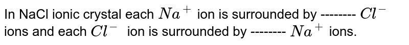 In NaCl ionic crystal each `Na^+` ion is surrounded by -------- `Cl^-` ions and each `Cl^-` ion is surrounded by  -------- `Na^+` ions.