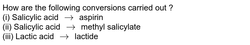 How are the following conversions carried out ? <br> (i) Salicylic acid `rarr` aspirin <br> (ii) Salicylic acid `rarr` methyl salicylate <br> (iii) Lactic acid `rarr` lactide