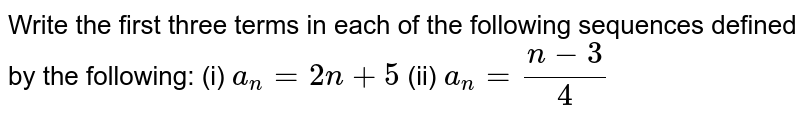 Write the first   three terms in each of the following sequences defined by the following: (i) `a_n=2n+5`  (ii) `a_n=(n-3)/4`
