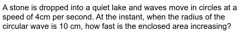 A stone is dropped into a quiet lake and waves move in circles at a speed of 4cm per second. At the instant, when the radius of the circular wave is 10 cm, how fast is the enclosed area increasing?