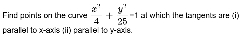 Find points on the curve `(x^(2))/(4) +(y^(2))/(25)`=1  at which the tangents are (i) parallel to x-axis (ii) parallel to y-axis.