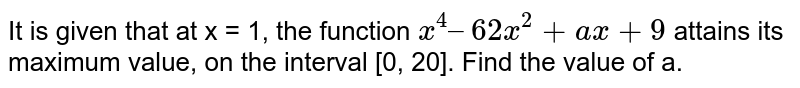 It is given that at x = 1, the function `x^(4) – 62x^(2) + ax + 9` attains its maximum value, on the interval [0, 20]. Find the value of a.