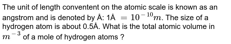 The unit of length conventent on the atomic scale is known as  an angstrom and is denoted by Å: 1Å `= 10^(-10) m`. The size of a hydrogen atom is about 0.5Å. What is the total atomic volume in `m^(-3)` of a mole of hydrogen atoms ?