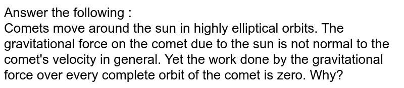 Answer the following : <br> Comets move around the sun in highly elliptical orbits. The gravitational force on the comet due to the sun is not normal to the comet's velocity in general. Yet the work done by the gravitational force over every complete orbit of the comet is zero. Why?