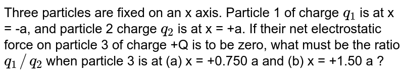Three particles are fixed on an x axis. Particle 1 of charge `q_(1)` is at x  = -a, and particle 2 charge `q_(2)` is at x = +a. If their net electrostatic force on particle 3 of charge +Q is to be zero, what must be the ratio `q_(1)//q_(2)` when particle 3 is at (a) x = +0.750 a and (b)  x = +1.50 a ?