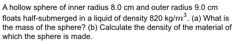 A hollow sphere of inner radius 8.0 cm and outer radius 9.0 cm floats half-submerged in a liquid of density 820 kg/`m^(3)`. (a) What is the mass of the sphere? (b) Calculate the density of the material of which the sphere is made.